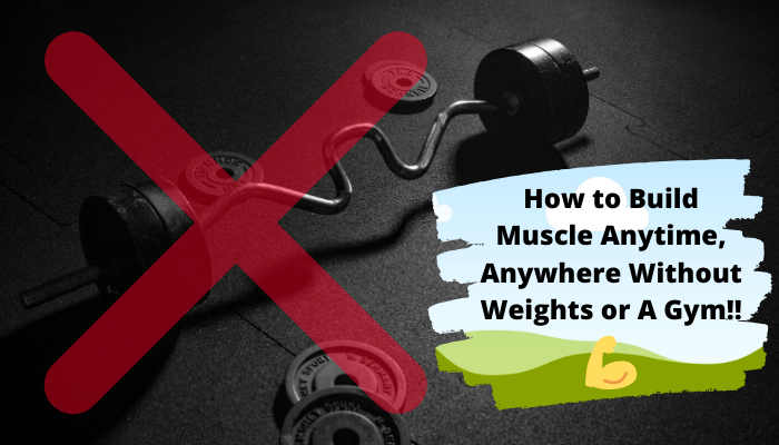 How to Build Muscle Anytime, Anywhere Without Weights or a Gym!!