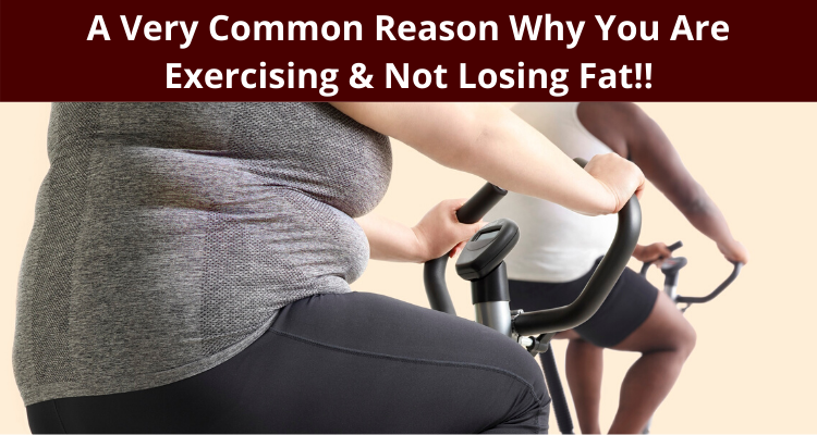 A Very Common Reason Why You Are Exercising & Not Losing Fat!!