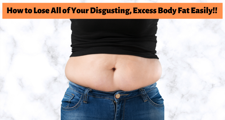 How to Lose All of Your Disgusting, Excess Body Fat Easily!!