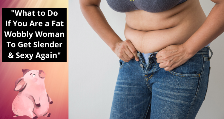What to Do If You Are a Fat, Wobbly Woman to Get Slender & Sexy Again