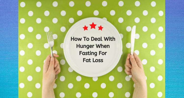 How To Deal With Hunger When You Are Fasting For Fat Loss