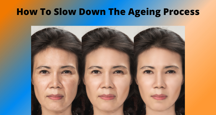 How To Slow Down The Ageing Process