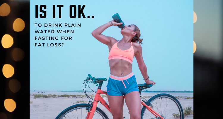 Is It OK To Drink Plain Water When Fasting For Fat Loss?