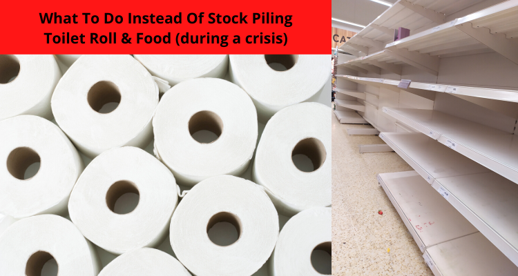 What To Do Instead Of Stock Piling Toilet Roll & Food (during a crisis)
