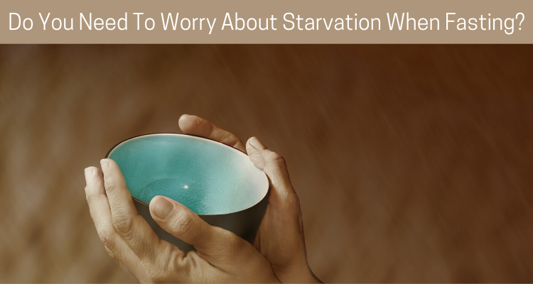 Do You Need To Worry About Starvation When Fasting?