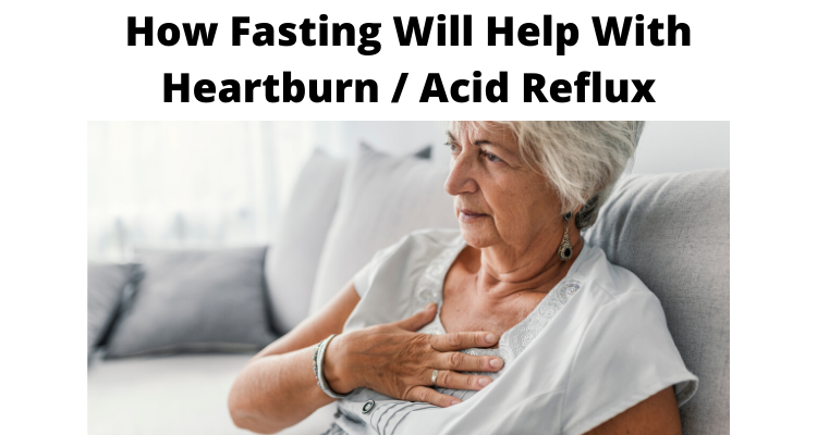 How Fasting Will Help With Heartburn / Acid Reflux