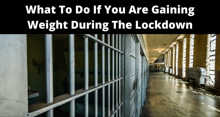 What To Do If You Are Gaining Weight During The Lockdown