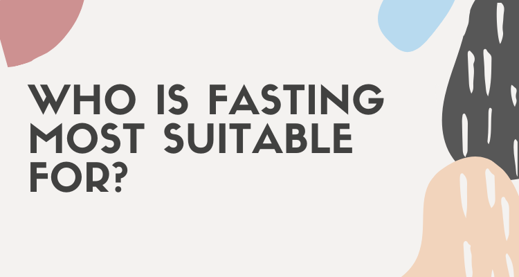 Who Is Fasting Most Suitable For?