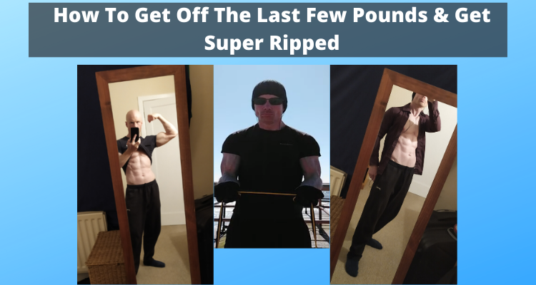 How To Get Off The Last Few Pounds & Get Super Ripped