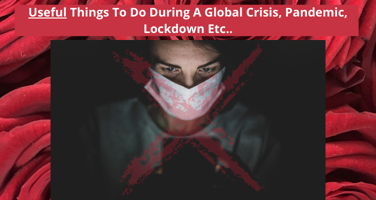 Useful Things To Do During A Global Crisis, Pandemic, Lockdown Etc..