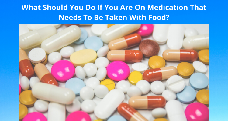 What Should You Do If You Are On Medication That Needs To Be Taken With Food?