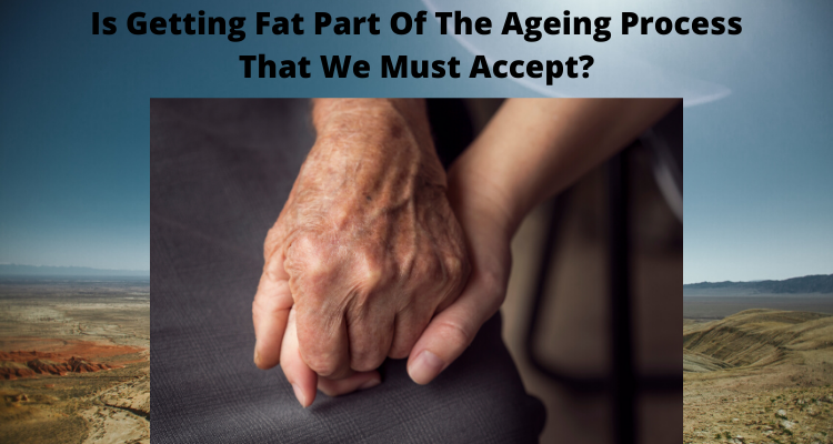 Is Getting Fat Part Of The Ageing Process That We Must Accept?