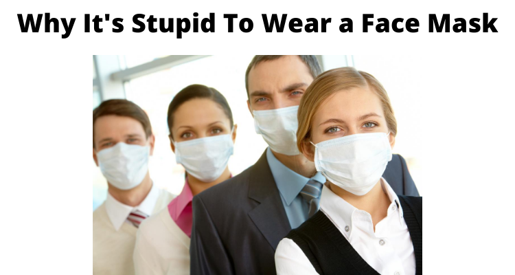 Why It's Stupid & Dangerous To Wear A Face Mask (100 Facts You Must Know)