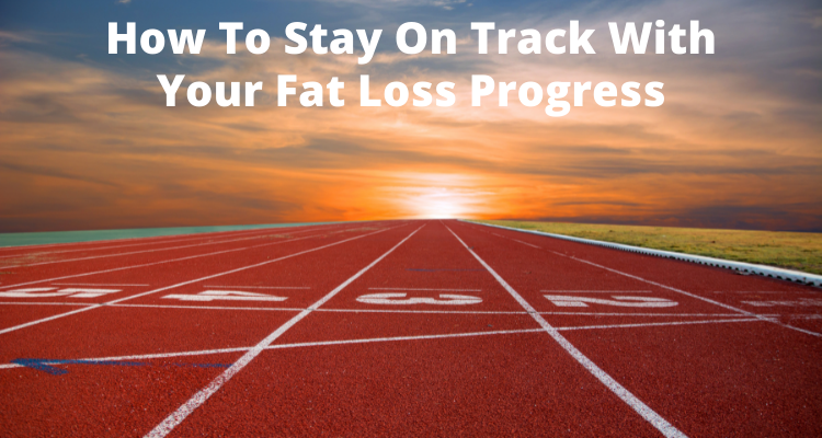 How To Stay On Track With Your Fat Loss Progress