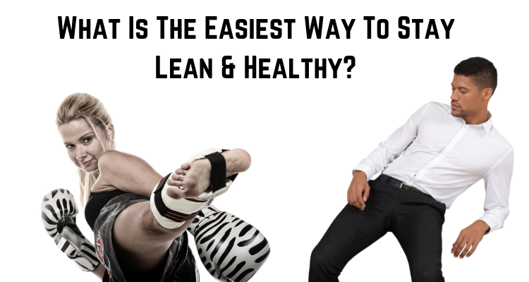 What Is The Easiest Way To Stay Lean & Healthy?