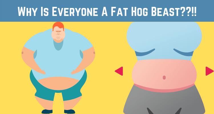 Why Is Everyone a Fat Hog Beast??